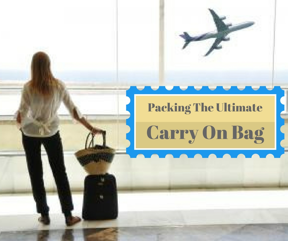 Packing The Ultimate Carry-On Bag:  Must have items every traveler needs to survive their flight