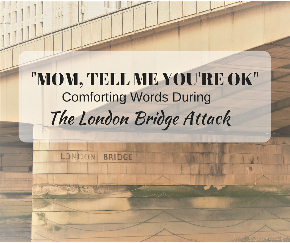 """Mom, Are You Safe?"" -- Comforting Words During The London Terror Attack"