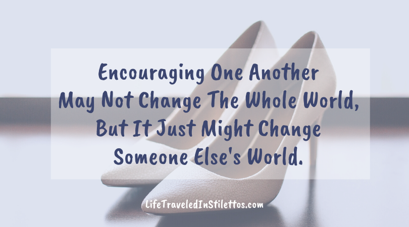 Encouraging One Another May Not Change The Whole World, But It Might Just Change Someone Else's World.
