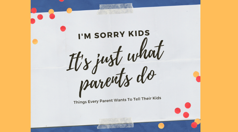 I'm Sorry Kids, But This Is Just What Parents Do