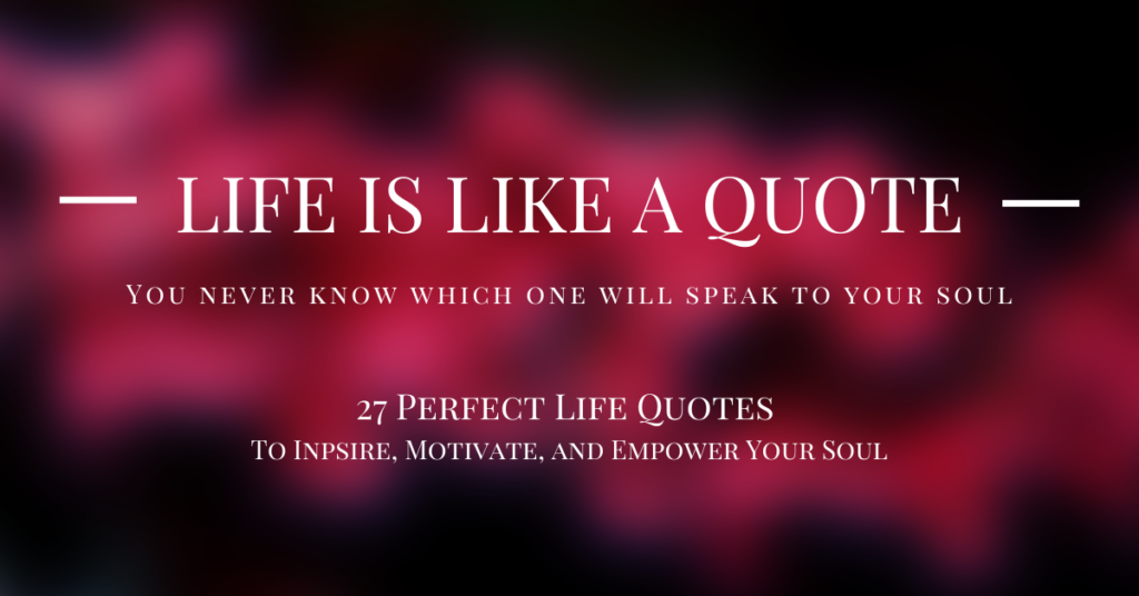 27 Perfect Life Quotes to Inspire, Motivate and Empower Your Soul